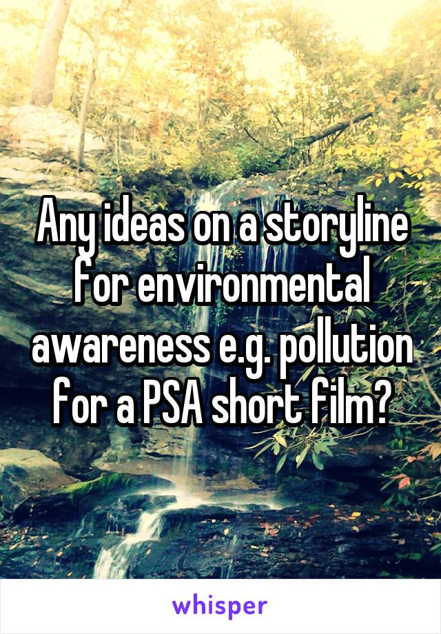 Any ideas on a storyline for environmental awareness e.g. pollution for a PSA short film?