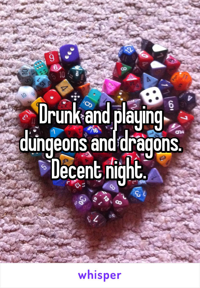 Drunk and playing dungeons and dragons. Decent night.