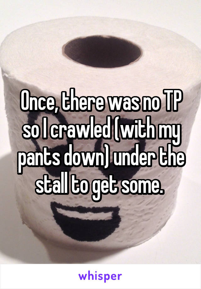 Once, there was no TP so I crawled (with my pants down) under the stall to get some.