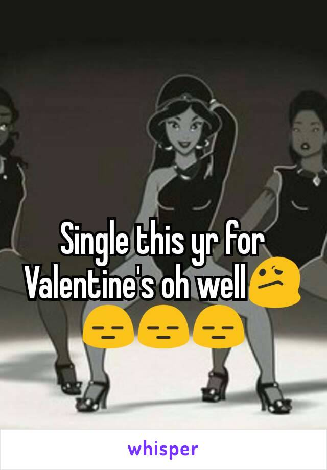 Single this yr for Valentine's oh well😕😑😑😑