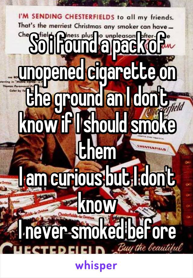 So i found a pack of unopened cigarette on the ground an I don't know if I should smoke them I am curious but I don't know I never smoked before