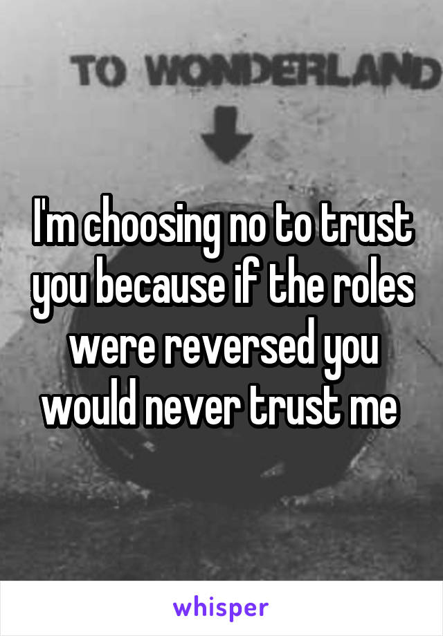 I'm choosing no to trust you because if the roles were reversed you would never trust me