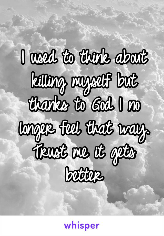 I used to think about killing myself but thanks to God I no longer feel that way. Trust me it gets better