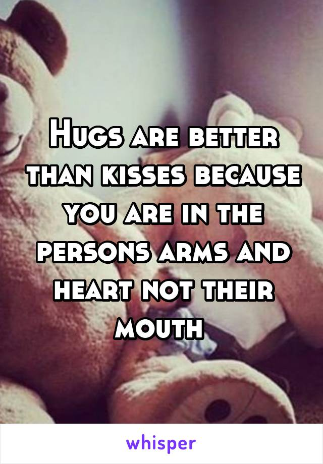 Hugs are better than kisses because you are in the persons arms and heart not their mouth