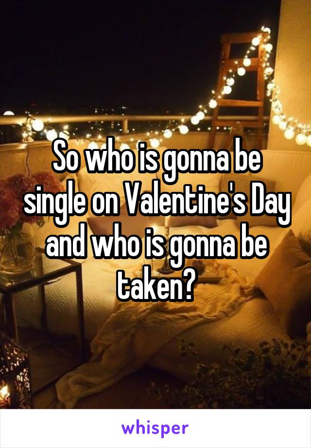 So who is gonna be single on Valentine's Day and who is gonna be taken?