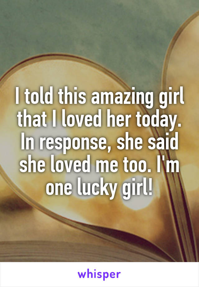 I told this amazing girl that I loved her today. In response, she said she loved me too. I'm one lucky girl!