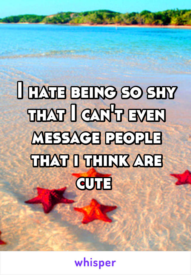 I hate being so shy that I can't even message people that i think are cute
