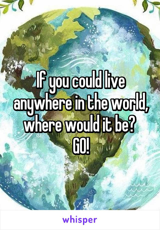 If you could live anywhere in the world, where would it be?  GO!