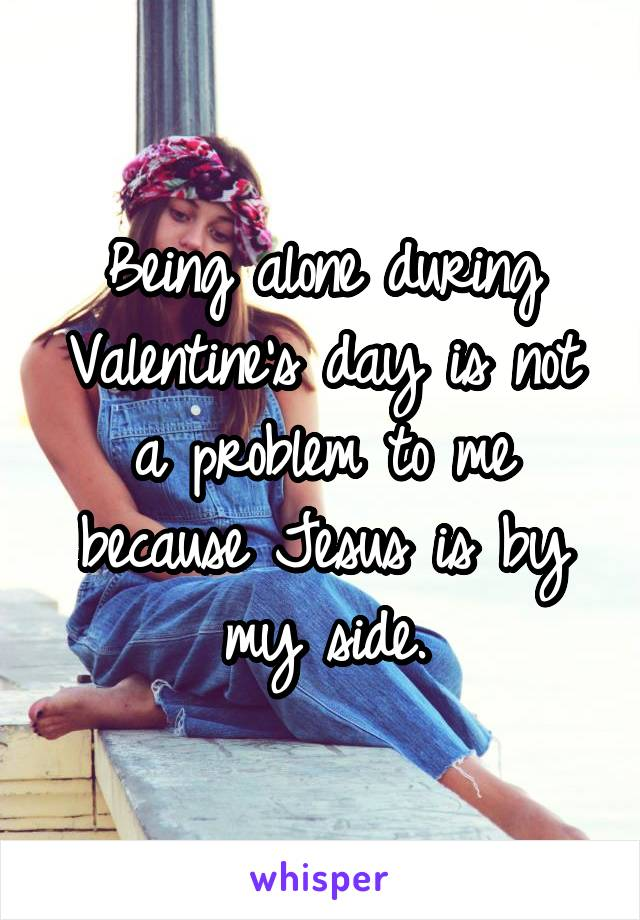 Being alone during Valentine's day is not a problem to me because Jesus is by my side.