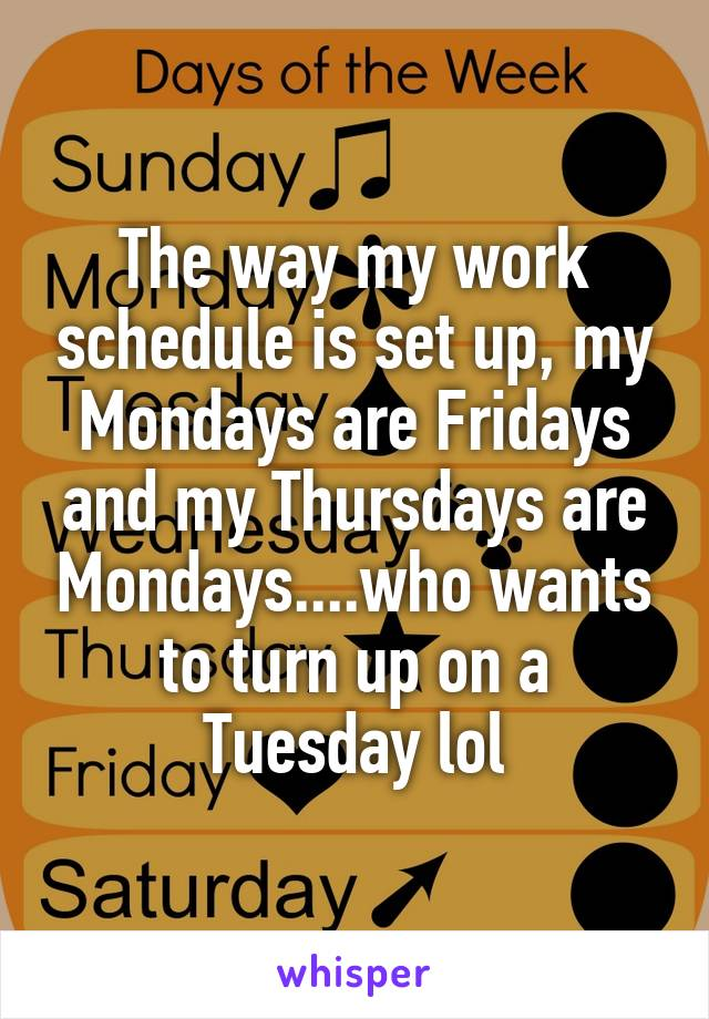 The way my work schedule is set up, my Mondays are Fridays and my Thursdays are Mondays....who wants to turn up on a Tuesday lol