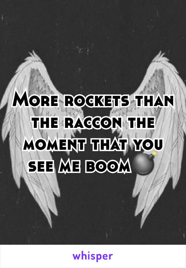 More rockets than the raccon the moment that you see me boom💣