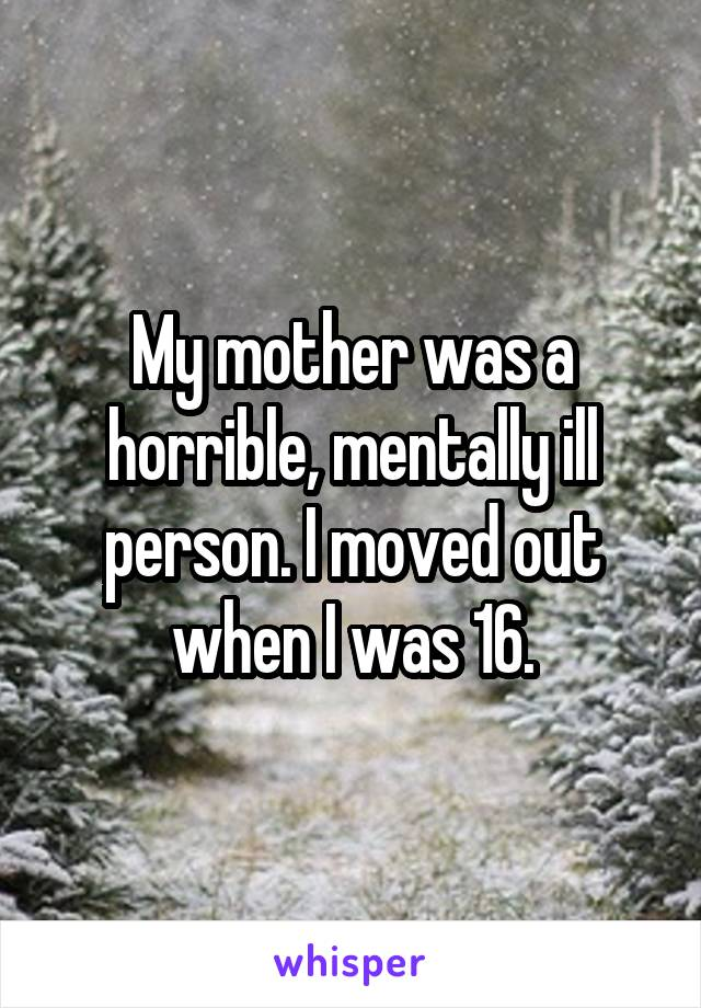 My mother was a horrible, mentally ill person. I moved out when I was 16.
