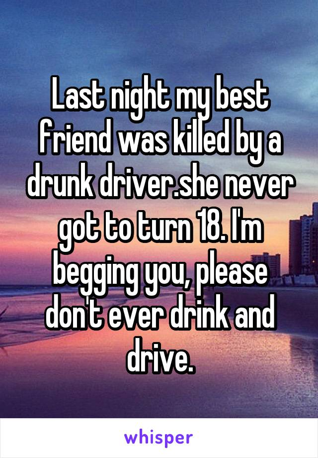 Last night my best friend was killed by a drunk driver.she never got to turn 18. I'm begging you, please don't ever drink and drive.