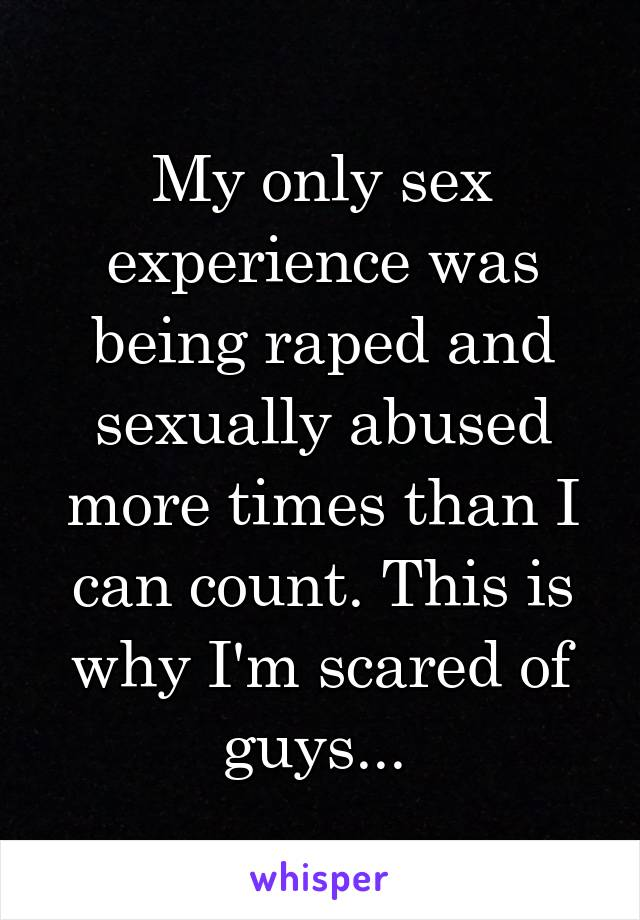 My only sex experience was being raped and sexually abused more times than I can count. This is why I'm scared of guys...