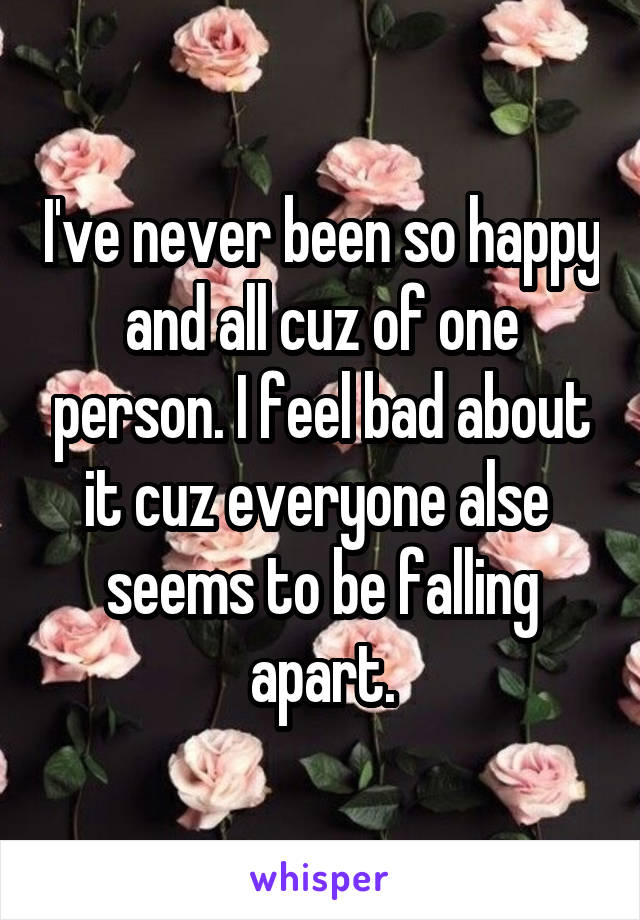 I've never been so happy and all cuz of one person. I feel bad about it cuz everyone alse  seems to be falling apart.