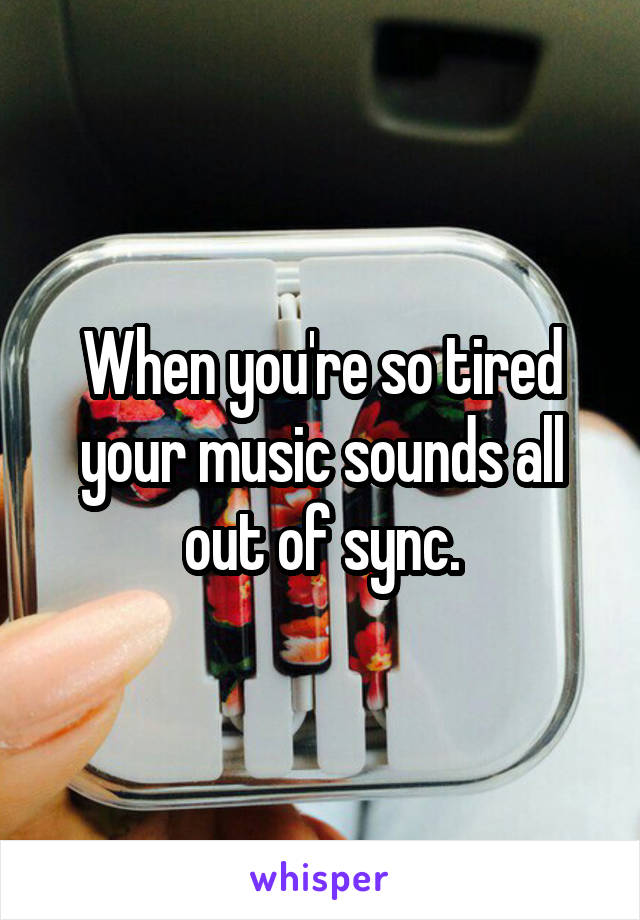 When you're so tired your music sounds all out of sync.
