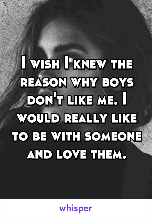 I wish I knew the reason why boys don't like me. I would really like to be with someone and love them.