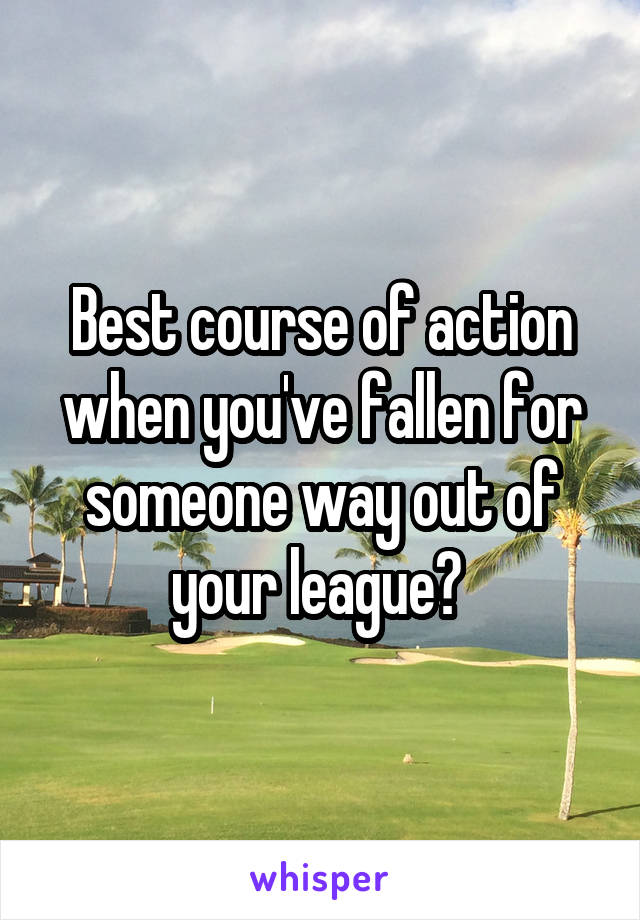 Best course of action when you've fallen for someone way out of your league?