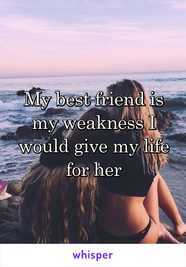 My best friend is my weakness I would give my life for her