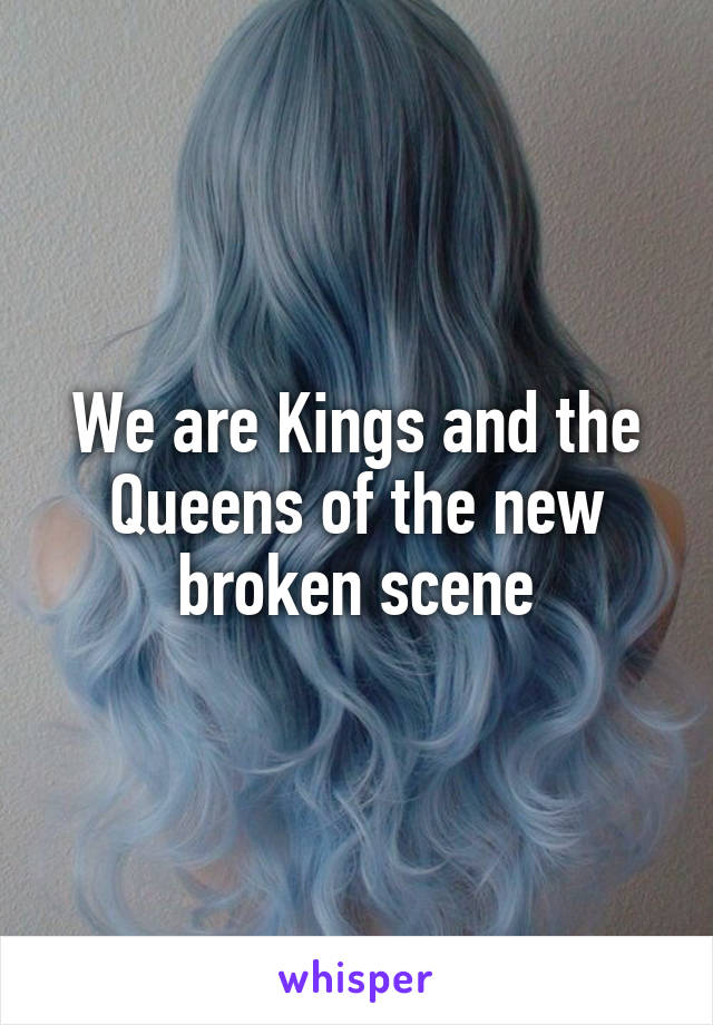 We are Kings and the Queens of the new broken scene