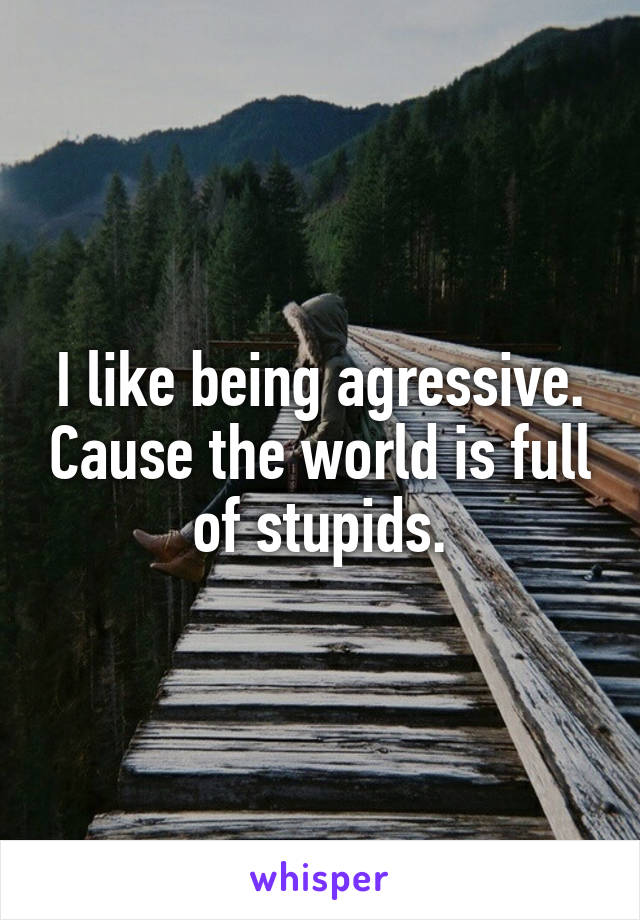 I like being agressive. Cause the world is full of stupids.