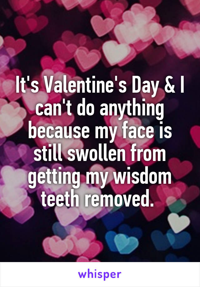 It's Valentine's Day & I can't do anything because my face is still swollen from getting my wisdom teeth removed.