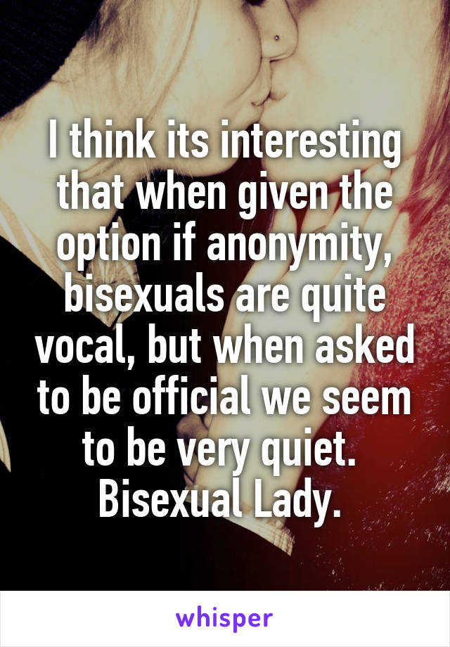 I think its interesting that when given the option if anonymity, bisexuals are quite vocal, but when asked to be official we seem to be very quiet.  Bisexual Lady.