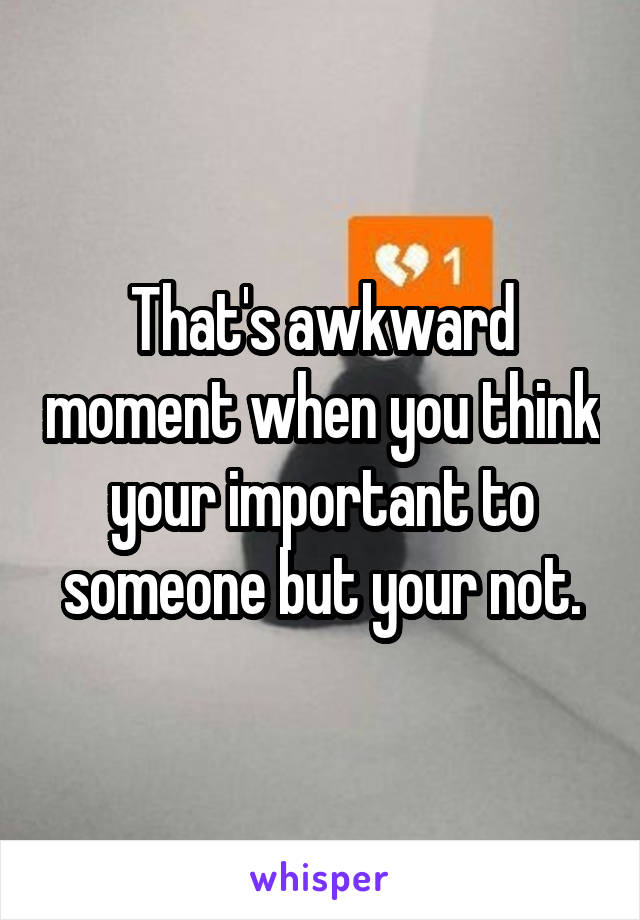 That's awkward moment when you think your important to someone but your not.