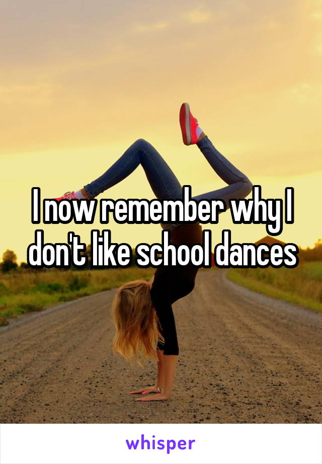 I now remember why I don't like school dances