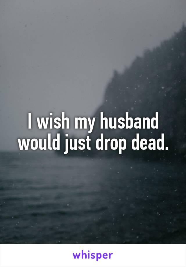 I wish my husband would just drop dead.