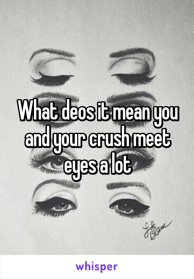 What deos it mean you and your crush meet eyes a lot