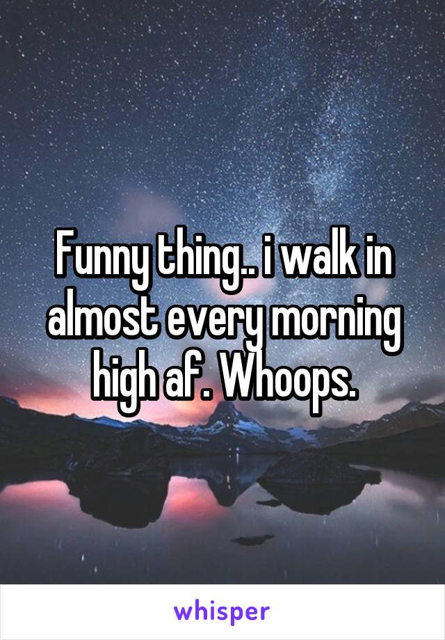 Funny thing.. i walk in almost every morning high af. Whoops.