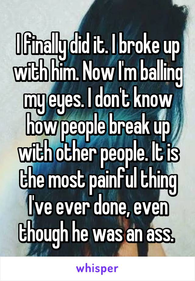I finally did it. I broke up with him. Now I'm balling my eyes. I don't know how people break up with other people. It is the most painful thing I've ever done, even though he was an ass.