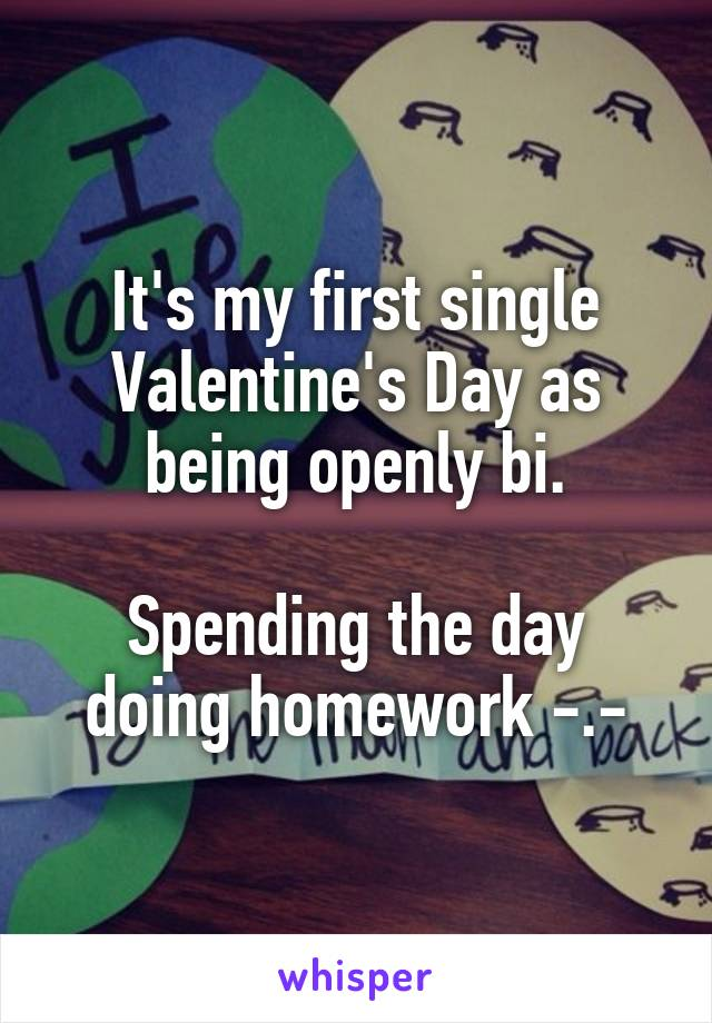 It's my first single Valentine's Day as being openly bi.  Spending the day doing homework -.-