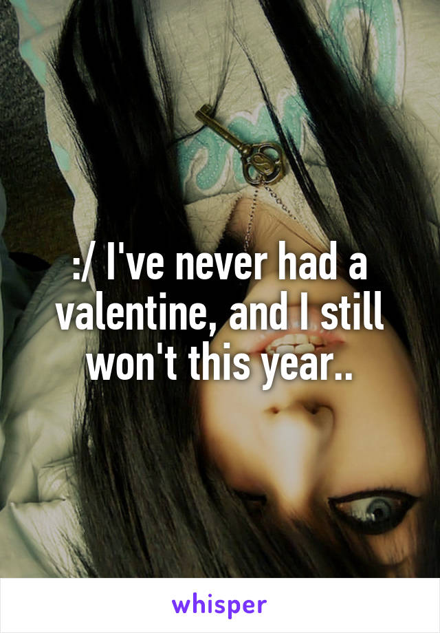 :/ I've never had a valentine, and I still won't this year..