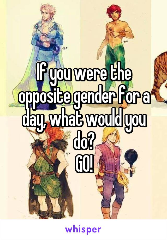 If you were the opposite gender for a day, what would you do? GO!