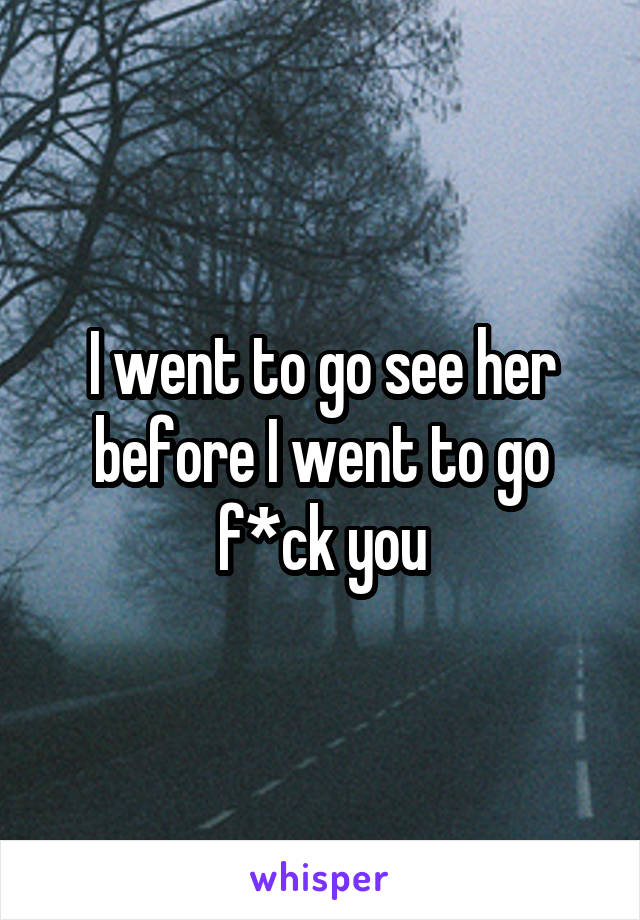 I went to go see her before I went to go f*ck you