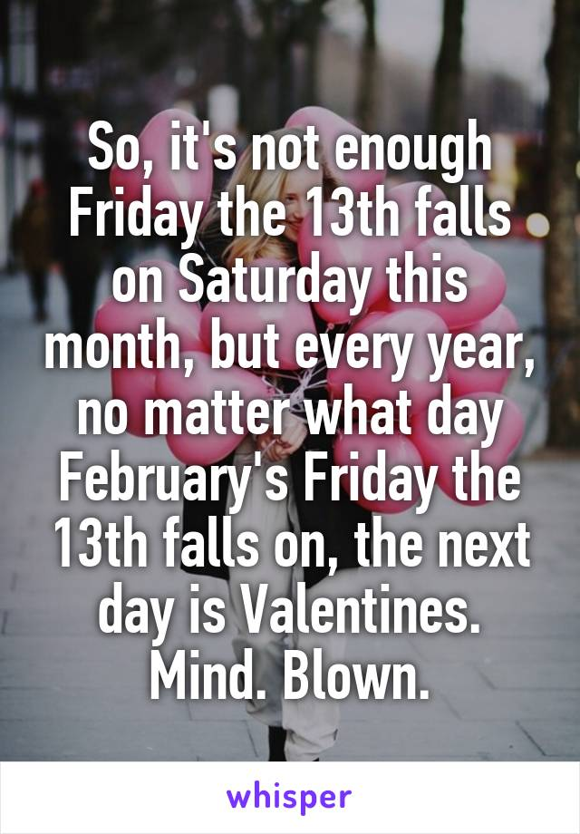 So, it's not enough Friday the 13th falls on Saturday this month, but every year, no matter what day February's Friday the 13th falls on, the next day is Valentines. Mind. Blown.