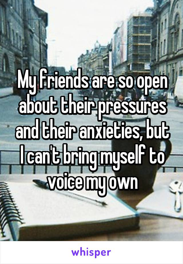 My friends are so open about their pressures and their anxieties, but I can't bring myself to voice my own