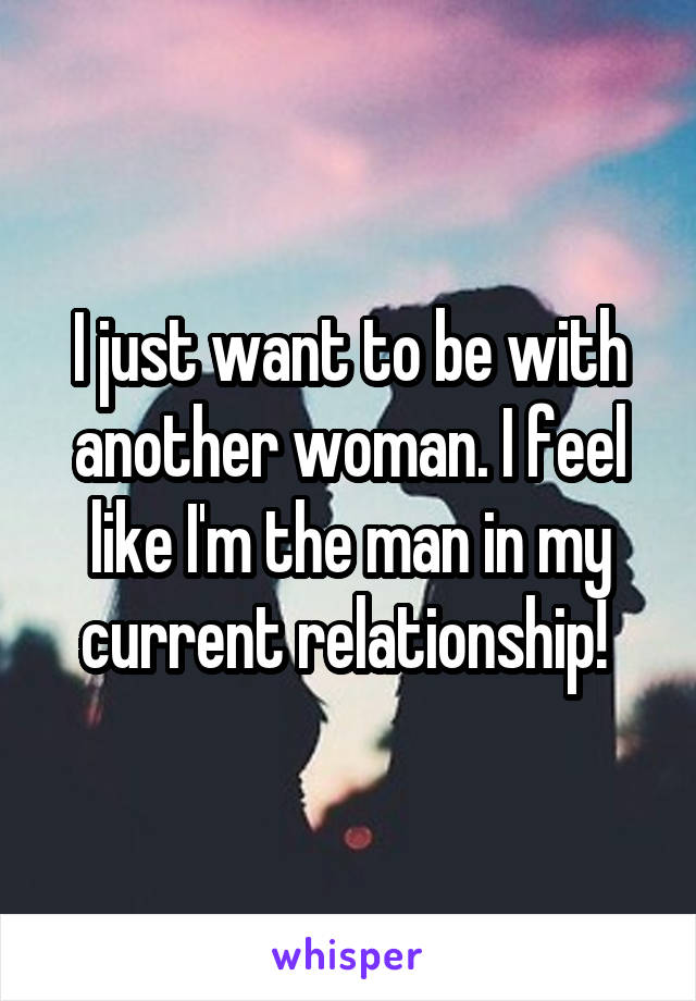 I just want to be with another woman. I feel like I'm the man in my current relationship!