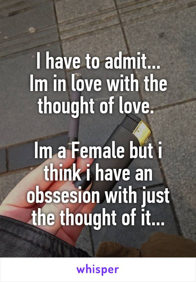 I have to admit... Im in love with the thought of love.   Im a Female but i think i have an obssesion with just the thought of it...