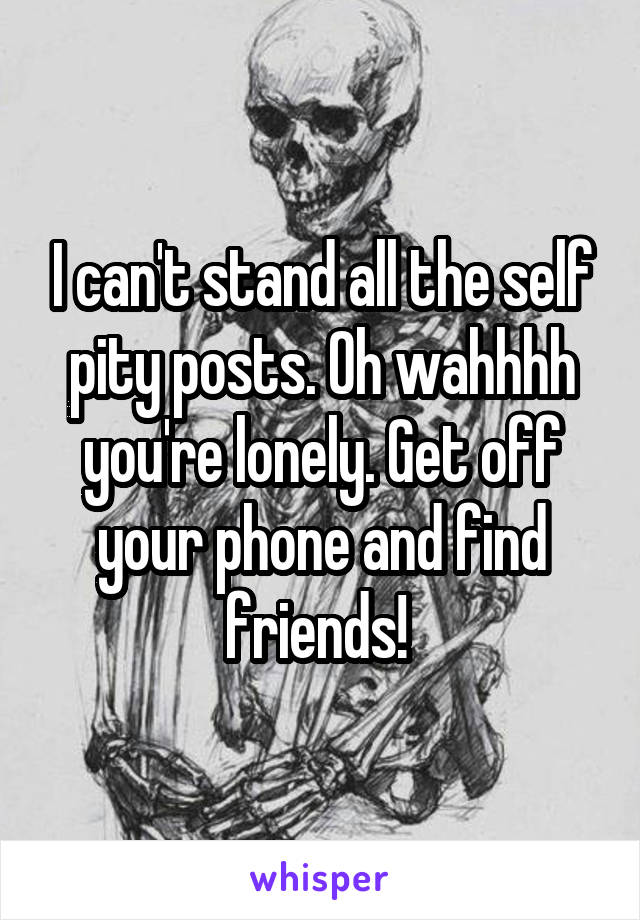 I can't stand all the self pity posts. Oh wahhhh you're lonely. Get off your phone and find friends!