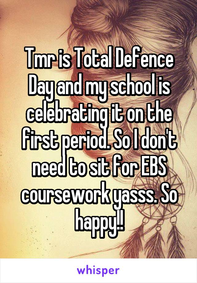 Tmr is Total Defence Day and my school is celebrating it on the first period. So I don't need to sit for EBS coursework yasss. So happy!!