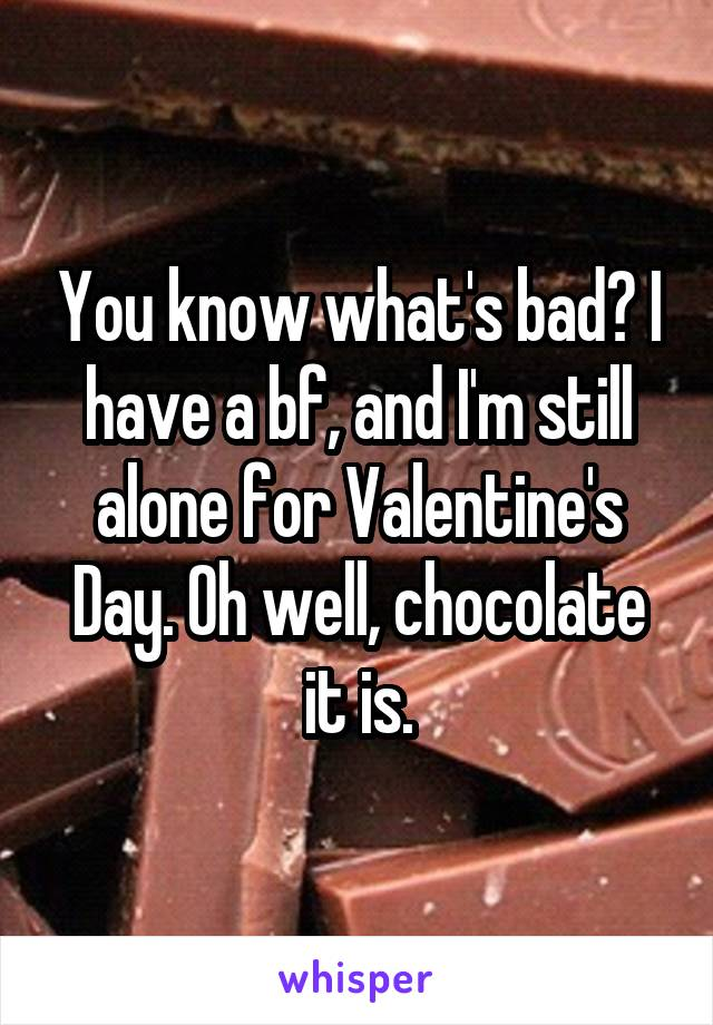 You know what's bad? I have a bf, and I'm still alone for Valentine's Day. Oh well, chocolate it is.