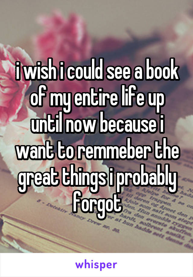 i wish i could see a book of my entire life up until now because i want to remmeber the great things i probably forgot