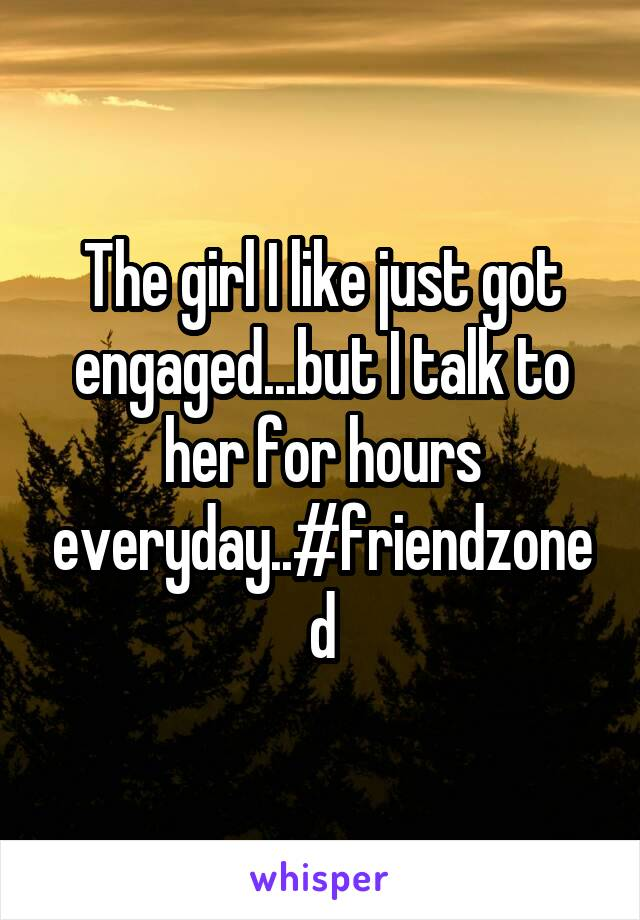The girl I like just got engaged...but I talk to her for hours everyday..#friendzoned