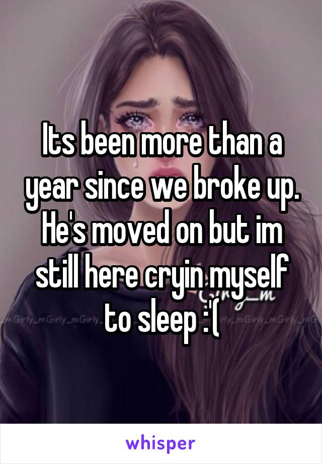 Its been more than a year since we broke up. He's moved on but im still here cryin myself to sleep :'(