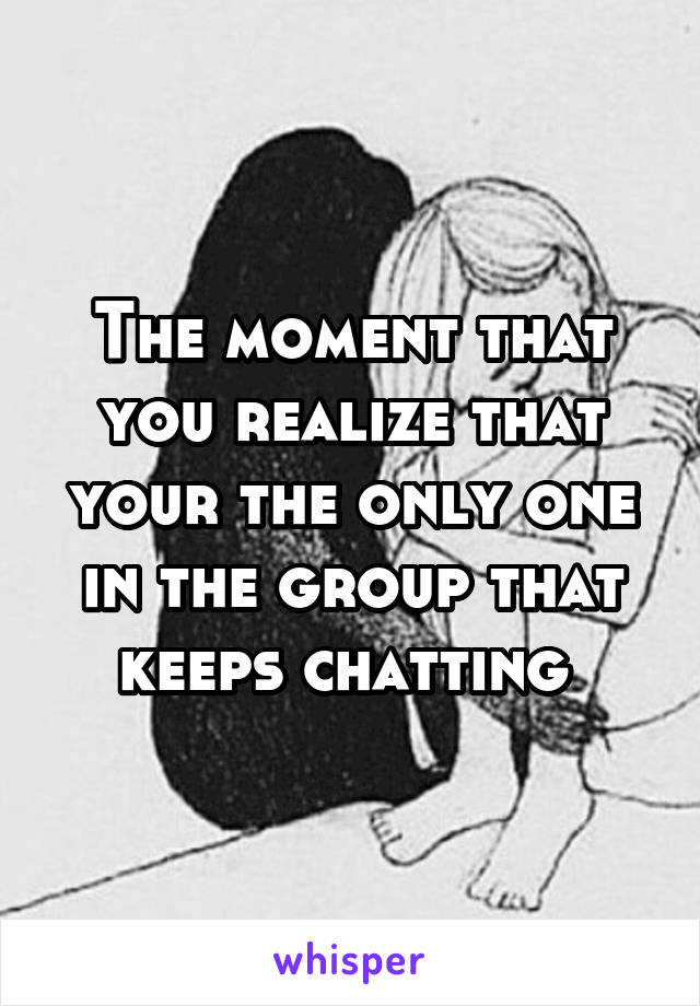 The moment that you realize that your the only one in the group that keeps chatting