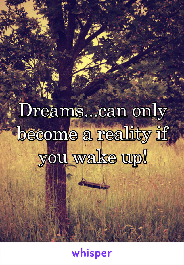 Dreams...can only become a reality if you wake up!