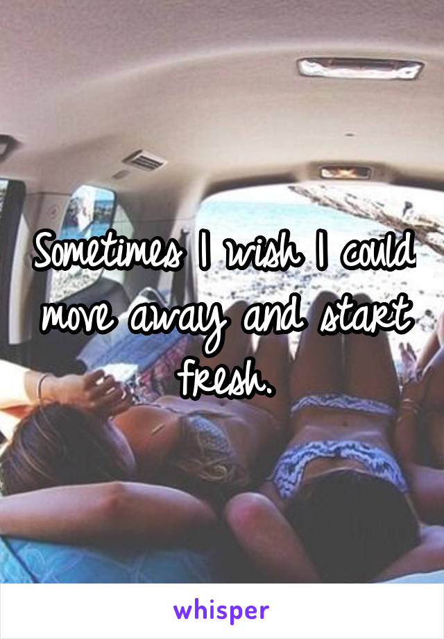 Sometimes I wish I could move away and start fresh.